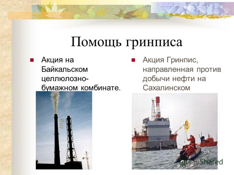 Помощь гринписа Акция на Байкальском целлюлозно- бумажном комбинате. 1996. Акция Гринпис, направленная против добычи нефти на Сахалинском шельфе.