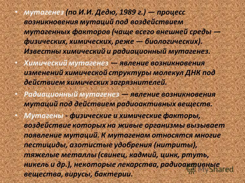 мутагенез (по И.И. Дедю, 1989 г.) процесс возникновения мутаций под воздействием мутагенных факторов (чаще всего внешней среды физических, химических, реже биологических). Известны химический и радиационный мутагенез. Химический мутагенез явление воз