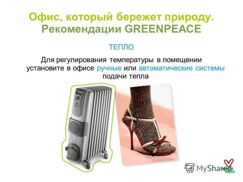 Офис, который бережет природу. Рекомендации GREENPEACE ТЕПЛО Для регулирования температуры в помещении установите в офисе ручные или автоматические системы подачи тепла