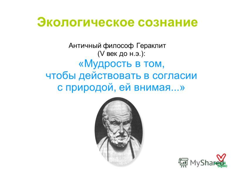Экологическое сознание Античный философ Гераклит (V век до н.э.): «Мудрость в том, чтобы действовать в согласии с природой, ей внимая...»