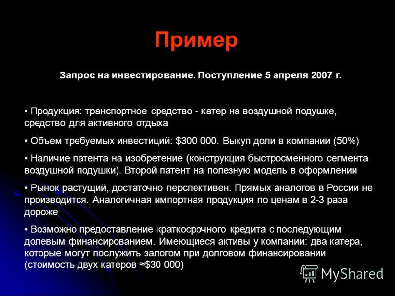 Пример Запрос на инвестирование. Поступление 5 апреля 2007 г. Продукция: транспортное средство - катер на воздушной подушке, средство для активного отдыха Объем требуемых инвестиций: $300 000. Выкуп доли в компании (50%) Наличие патента на изобретени