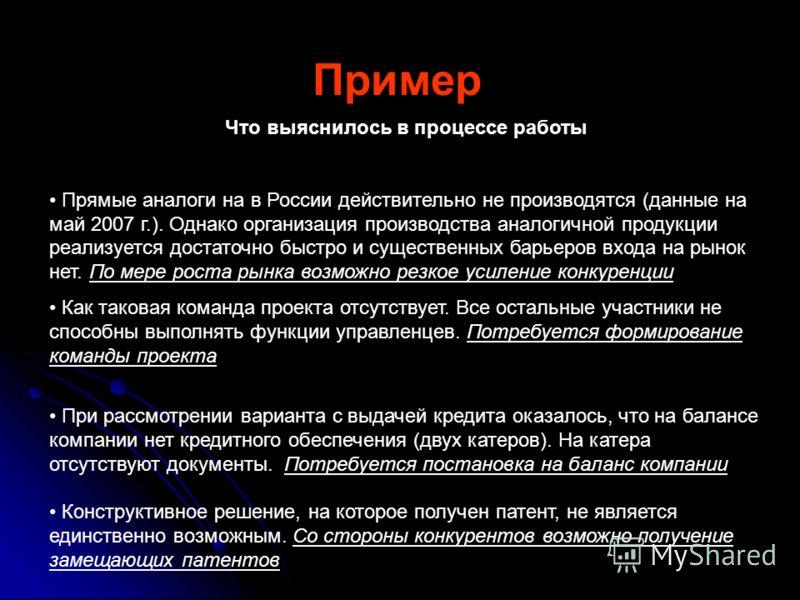 Пример Что выяснилось в процессе работы Прямые аналоги на в России действительно не производятся (данные на май 2007 г.). Однако организация производства аналогичной продукции реализуется достаточно быстро и существенных барьеров входа на рынок нет.