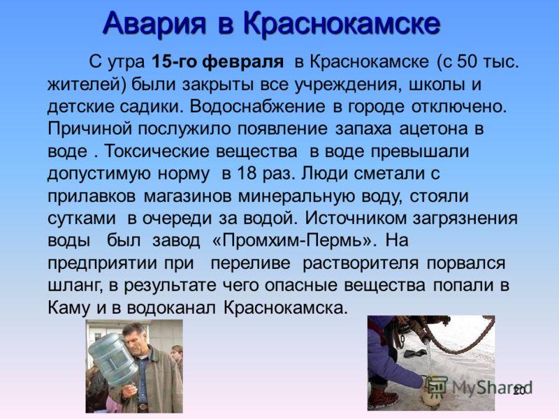 20 Авария в Краснокамске С утра 15-го февраля в Краснокамске (с 50 тыс. жителей) были закрыты все учреждения, школы и детские садики. Водоснабжение в городе отключено. Причиной послужило появление запаха ацетона в воде. Токсические вещества в воде пр