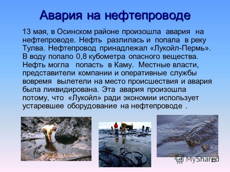22 Авария на нефтепроводе 13 мая, в Осинском районе произошла авария на нефтепроводе. Нефть разлилась и попала в реку Тулва. Нефтепровод принадлежал «Лукойл-Пермь». В воду попало 0,8 кубометра опасного вещества. Нефть могла попасть в Каму. Местные вл