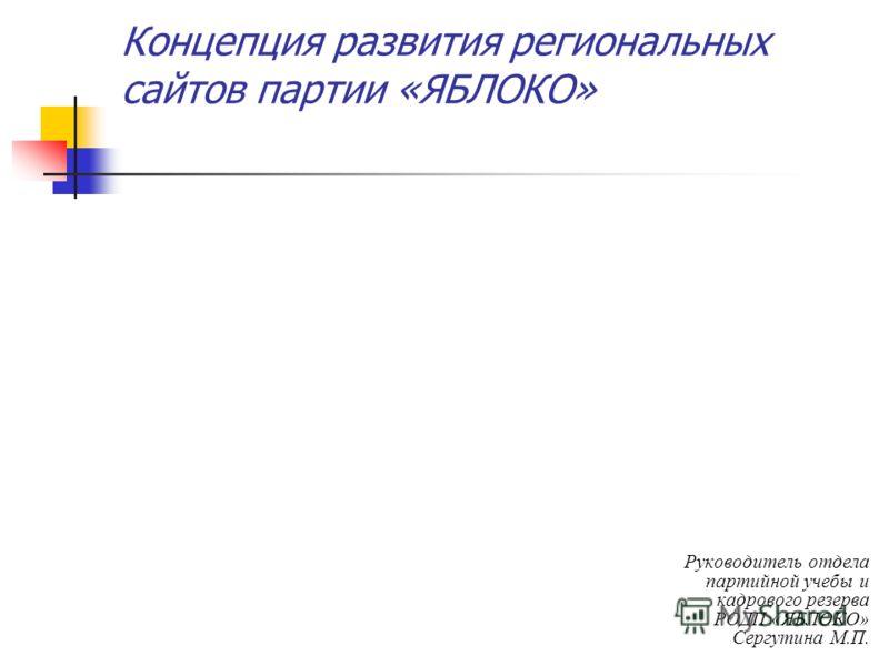 Концепция развития региональных сайтов партии «ЯБЛОКО» Руководитель отдела партийной учебы и кадрового резерва РОДП «ЯБЛОКО» Сергутина М.П.
