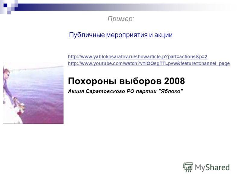 Пример: Публичные мероприятия и акции http://www.yablokosaratov.ru/showarticle.p?part=actions&p=2 http://www.youtube.com/watch?v=lOOsgTTLpvw&feature=channel_page Похороны выборов 2008 Акция Саратовского РО партии Яблоко