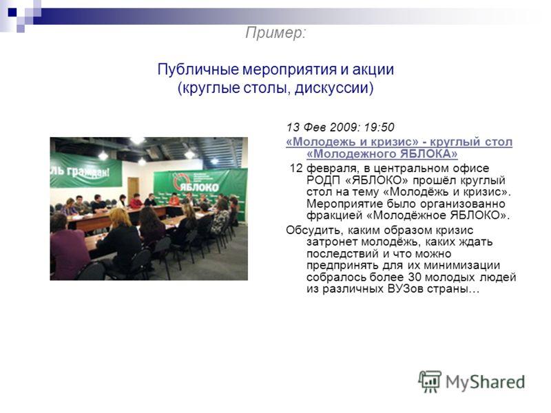 Пример: Публичные мероприятия и акции (круглые столы, дискуссии) 13 Фев 2009: 19:50 «Молодежь и кризис» - круглый стол «Молодежного ЯБЛОКА» 12 февраля, в центральном офисе РОДП «ЯБЛОКО» прошёл круглый стол на тему «Молодёжь и кризис». Мероприятие был