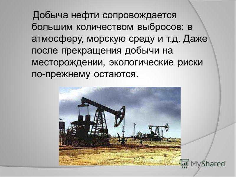 Добыча нефти сопровождается большим количеством выбросов: в атмосферу, морскую среду и т.д. Даже после прекращения добычи на месторождении, экологические риски по-прежнему остаются.