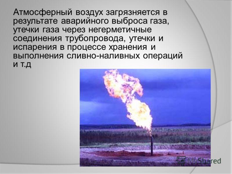 Атмосферный воздух загрязняется в результате аварийного выброса газа, утечки газа через негерметичные соединения трубопровода, утечки и испарения в процессе хранения и выполнения сливно-наливных операций и т.д