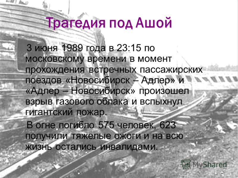Трагедия под Ашой 3 июня 1989 года в 23:15 по московскому времени в момент прохождения встречных пассажирских поездов «Новосибирск – Адлер» и «Адлер – Новосибирск» произошел взрыв газового облака и вспыхнул гигантский пожар. В огне погибло 575 челове