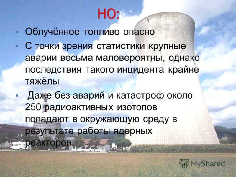 НО: Облучённое топливо опасно С точки зрения статистики крупные аварии весьма маловероятны, однако последствия такого инцидента крайне тяжёлы Даже без аварий и катастроф около 250 радиоактивных изотопов попадают в окружающую среду в результате работы