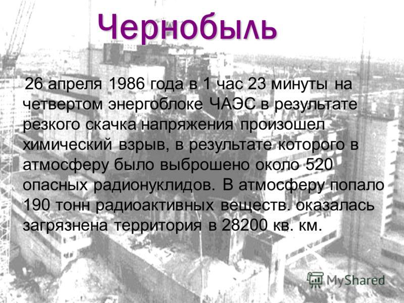 Чернобыль 26 апреля 1986 года в 1 час 23 минуты на четвертом энергоблоке ЧАЭС в результате резкого скачка напряжения произошел химический взрыв, в результате которого в атмосферу было выброшено около 520 опасных радионуклидов. В атмосферу попало 190