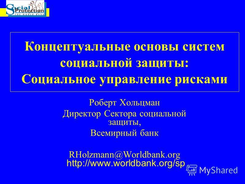 Концептуальные основы систем социальной защиты: Социальное управление рисками Роберт Хольцман Директор Сектора социальной защиты, Всемирный банк RHolzmann@Worldbank.org http://www.worldbank.org/sp