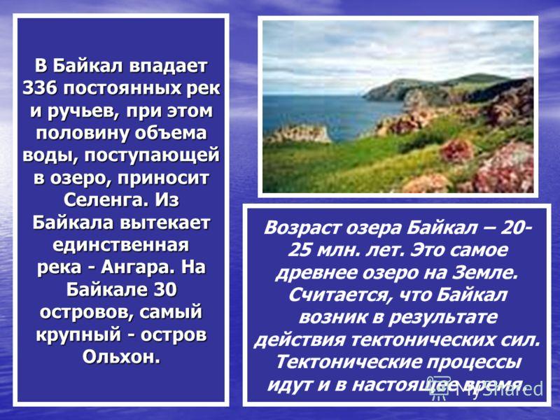 В Байкал впадает 336 постоянных рек и ручьев, при этом половину объема воды, поступающей в озеро, приносит Селенга. Из Байкала вытекает единственная река - Ангара. На Байкале 30 островов, самый крупный - остров Ольхон. Возраст озера Байкал – 20- 25 м