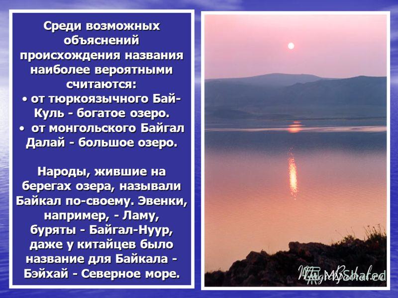 Среди возможных объяснений происхождения названия наиболее вероятными считаются: от тюркоязычного Бай- Куль - богатое озеро. от тюркоязычного Бай- Куль - богатое озеро. от монгольского Байгал Далай - большое озеро. от монгольского Байгал Далай - боль