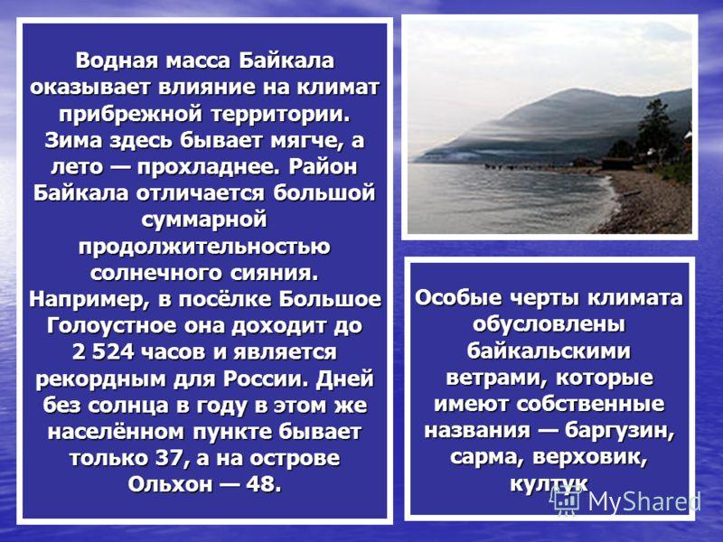 Водная масса Байкала оказывает влияние на климат прибрежной территории. Зима здесь бывает мягче, а лето прохладнее. Район Байкала отличается большой суммарной продолжительностью солнечного сияния. Например, в посёлке Большое Голоустное она доходит до