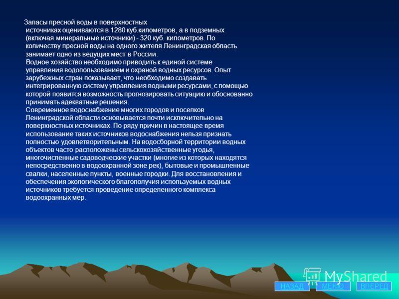 Запасы пресной воды в поверхностных источниках оцениваются в 1280 куб.километров, а в подземных (включая минеральные источники) - 320 куб. километров. По количеству пресной воды на одного жителя Ленинградская область занимает одно из ведущих мест в Р