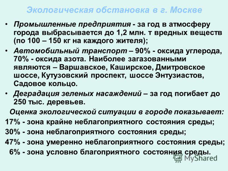 Экологическая обстановка в г. Москве Промышленные предприятия - за год в атмосферу города выбрасывается до 1,2 млн. т вредных веществ (по 100 – 150 кг на каждого жителя); Автомобильный транспорт – 90% - оксида углерода, 70% - оксида азота. Наиболее з
