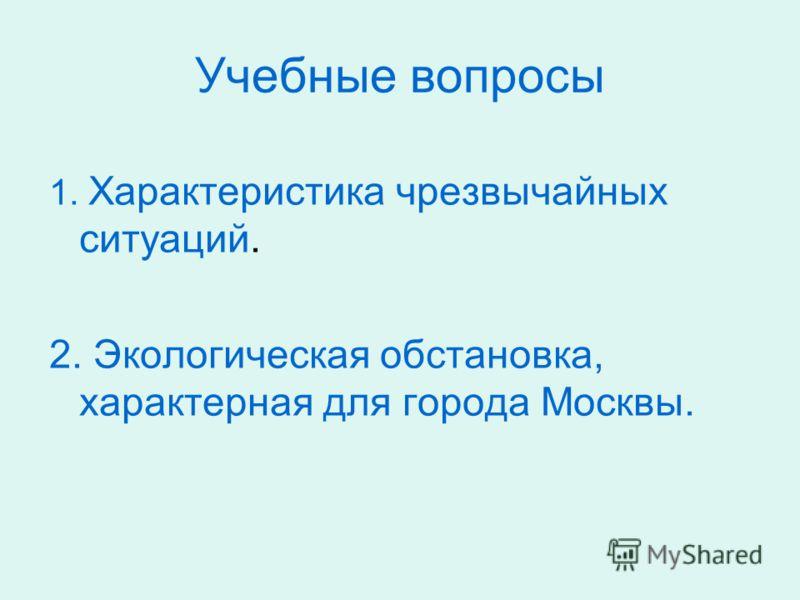 Учебные вопросы 1. Характеристика чрезвычайных ситуаций. 2. Экологическая обстановка, характерная для города Москвы.