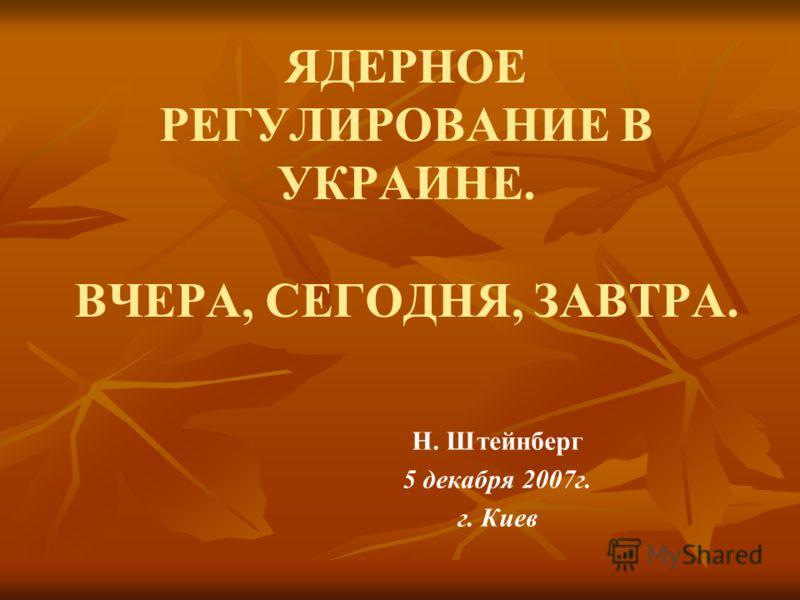 ЯДЕРНОЕ РЕГУЛИРОВАНИЕ В УКРАИНЕ. ВЧЕРА, СЕГОДНЯ, ЗАВТРА. Н. Штейнберг 5 декабря 2007г. г. Киев