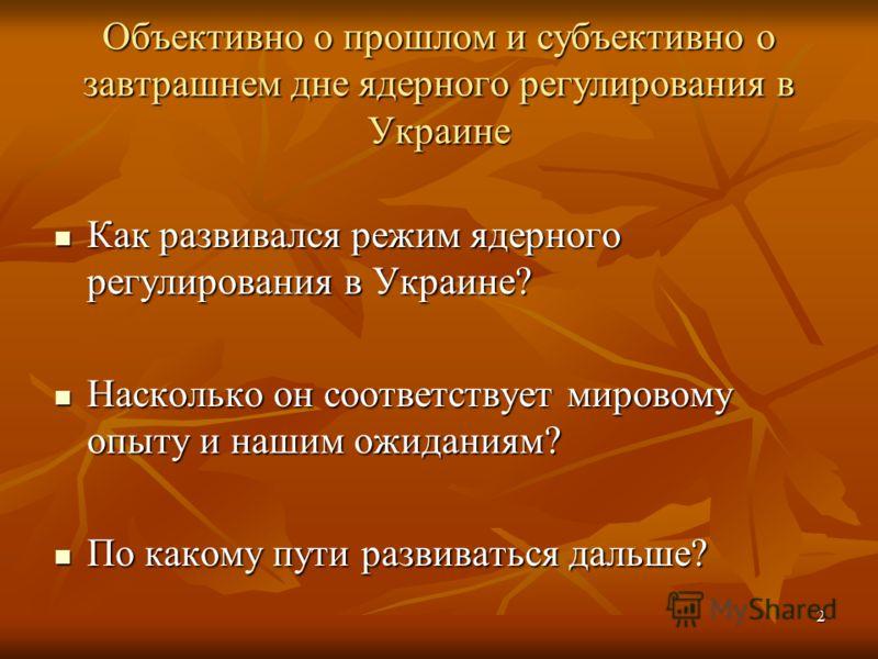 2 Объективно о прошлом и субъективно о завтрашнем дне ядерного регулирования в Украине Как развивался режим ядерного регулирования в Украине? Как развивался режим ядерного регулирования в Украине? Насколько он соответствует мировому опыту и нашим ожи