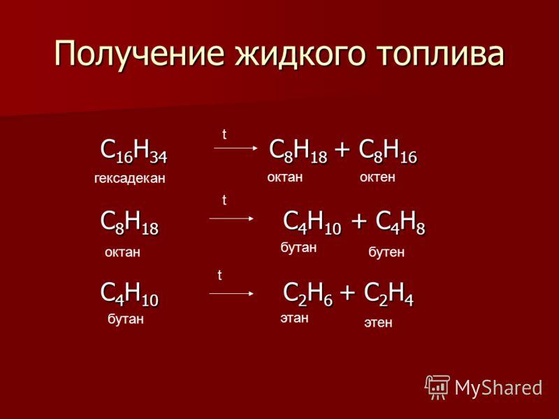 Получение жидкого топлива C 16 H 34 C 8 H 18 + C 8 H 16 C 8 H 18 C 4 H 10 + C 4 H 8 C 4 H 10 C 2 H 6 + C 2 H 4 t t t гексадекан октаноктен октан бутан бутен бутан этан этен