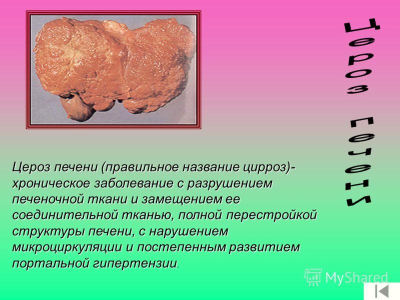 Цероз печени (правильное название цирроз)- хроническое заболевание с разрушением печеночной ткани и замещением ее соединительной тканью, полной перестройкой структуры печени, с нарушением микроциркуляции и постепенным развитием портальной гипертензии