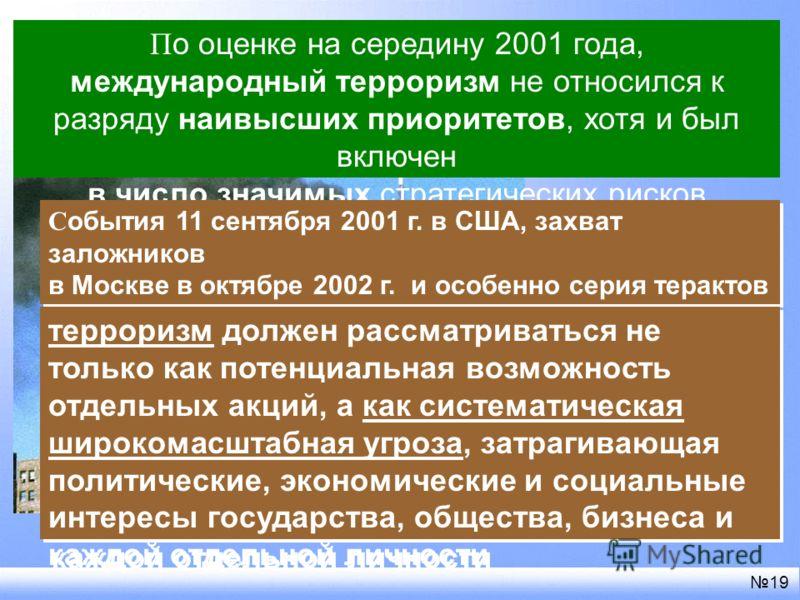П о оценке на середину 2001 года, международный терроризм не относился к разряду наивысших приоритетов, хотя и был включен в число значимых стратегических рисков 19 С обытия 11 сентября 2001 г. в США, захват заложников в Москве в октябре 2002 г. и ос