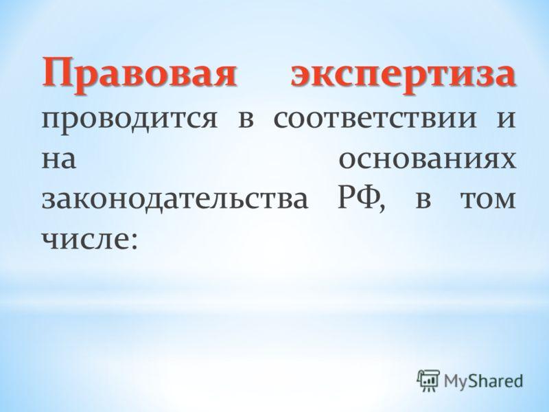 Правовая экспертиза Правовая экспертиза проводится в соответствии и на основаниях законодательства РФ, в том числе: