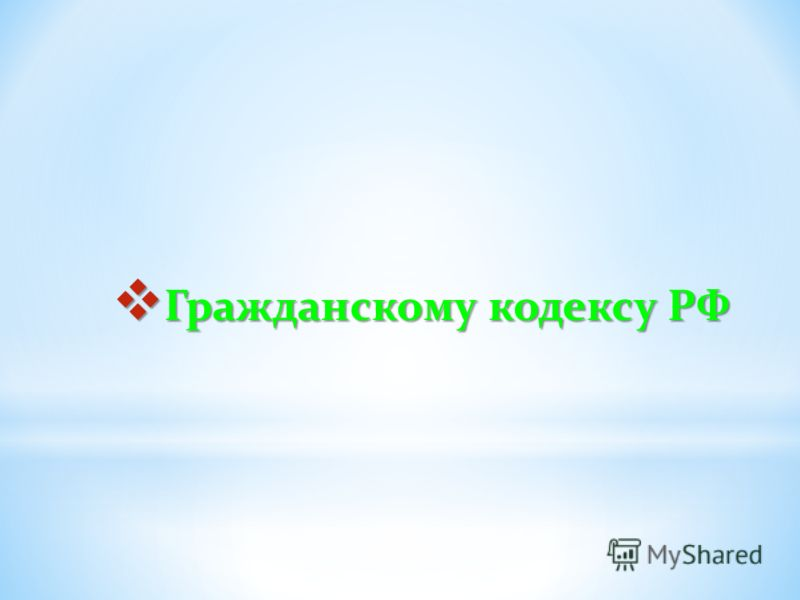 Гражданскому кодексу РФ Гражданскому кодексу РФ