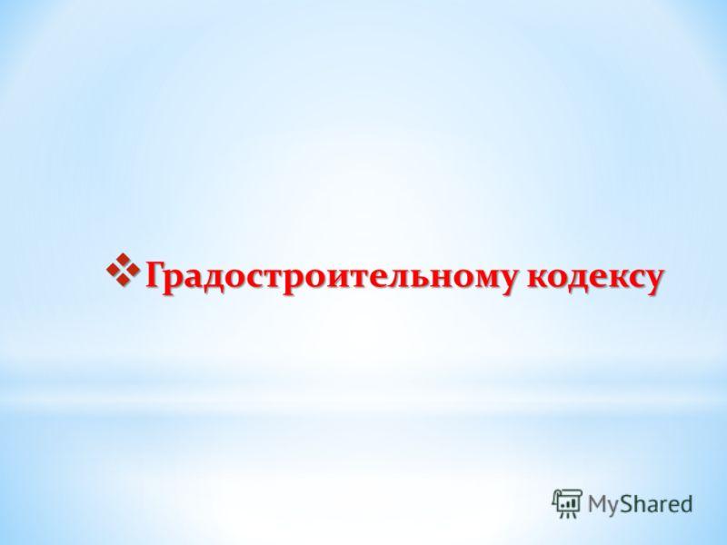 Градостроительному кодексу Градостроительному кодексу