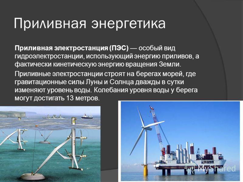 Приливная энергетика Приливная электростанция (ПЭС) особый вид гидроэлектростанции, использующий энергию приливов, а фактически кинетическую энергию вращения Земли. Приливные электростанции строят на берегах морей, где гравитационные силы Луны и Солн