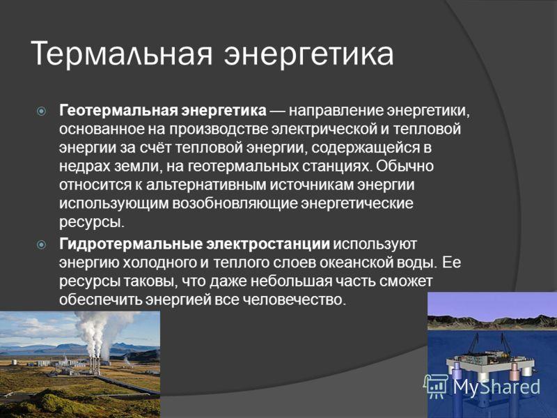 Термальная энергетика Геотермальная энергетика направление энергетики, основанное на производстве электрической и тепловой энергии за счёт тепловой энергии, содержащейся в недрах земли, на геотермальных станциях. Обычно относится к альтернативным ист