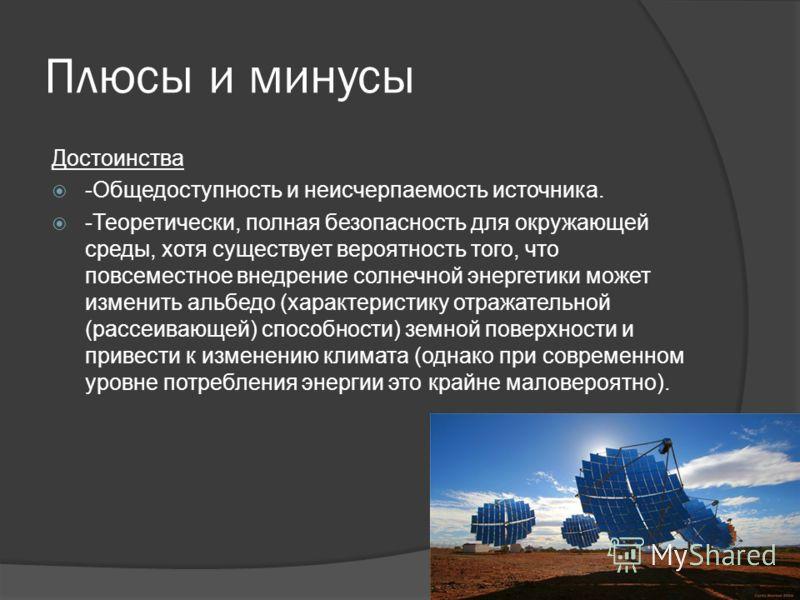Плюсы и минусы Достоинства -Общедоступность и неисчерпаемость источника. -Теоретически, полная безопасность для окружающей среды, хотя существует вероятность того, что повсеместное внедрение солнечной энергетики может изменить альбедо (характеристику
