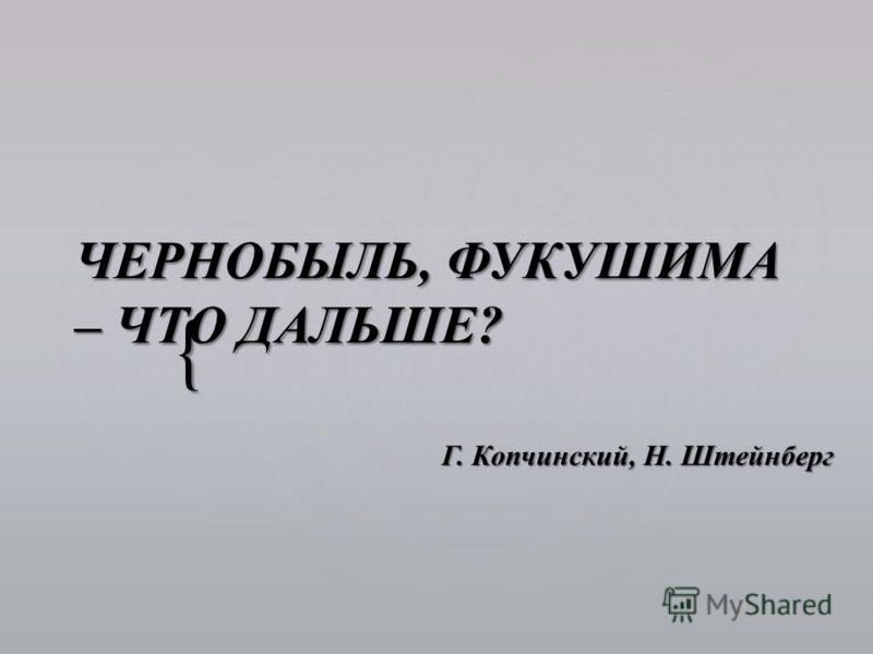 { ЧЕРНОБЫЛЬ, ФУКУШИМА – ЧТО ДАЛЬШЕ? ЧЕРНОБЫЛЬ, ФУКУШИМА – ЧТО ДАЛЬШЕ? Г. Копчинский, Н. Штейнберг