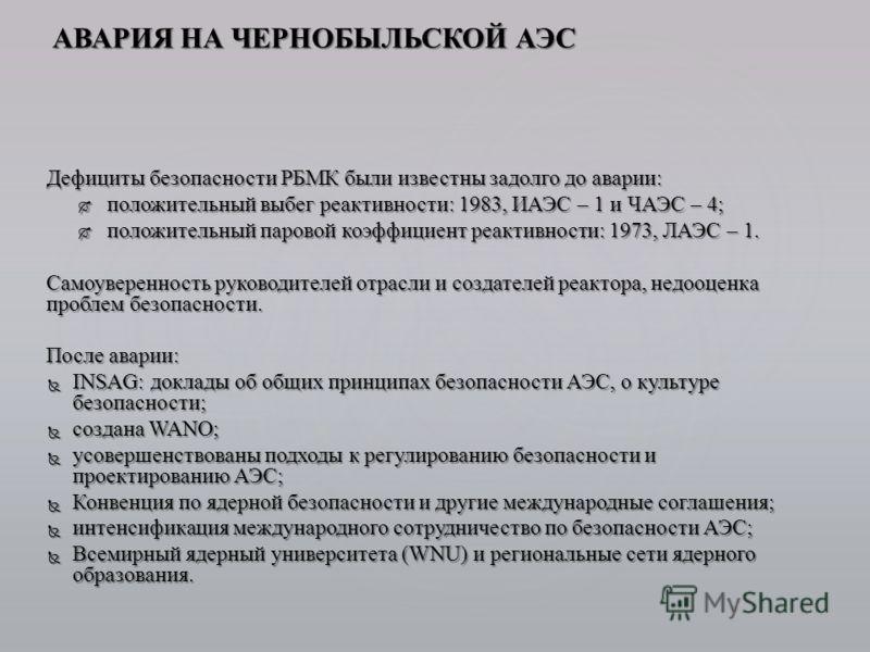 Дефициты безопасности РБМК были известны задолго до аварии: положительный выбег реактивности: 1983, ИАЭС – 1 и ЧАЭС – 4; положительный выбег реактивности: 1983, ИАЭС – 1 и ЧАЭС – 4; положительный паровой коэффициент реактивности: 1973, ЛАЭС – 1. поло