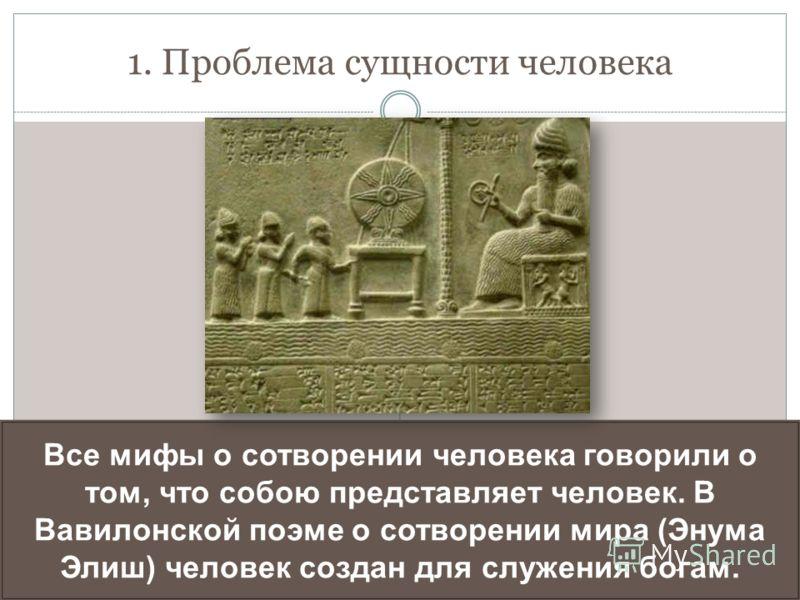 1. Проблема сущности человека Все мифы о сотворении человека говорили о том, что собою представляет человек. В Вавилонской поэме о сотворении мира (Энума Элиш) человек создан для служения богам.