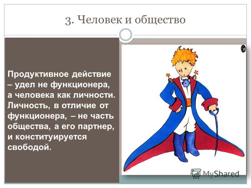 3. Человек и общество Продуктивное действие – удел не функционера, а человека как личности. Личность, в отличие от функционера, – не часть общества, а его партнер, и конституируется свободой.