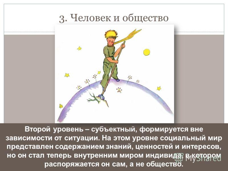 3. Человек и общество Второй уровень – субъектный, формируется вне зависимости от ситуации. На этом уровне социальный мир представлен содержанием знаний, ценностей и интересов, но он стал теперь внутренним миром индивида, в котором распоряжается он с