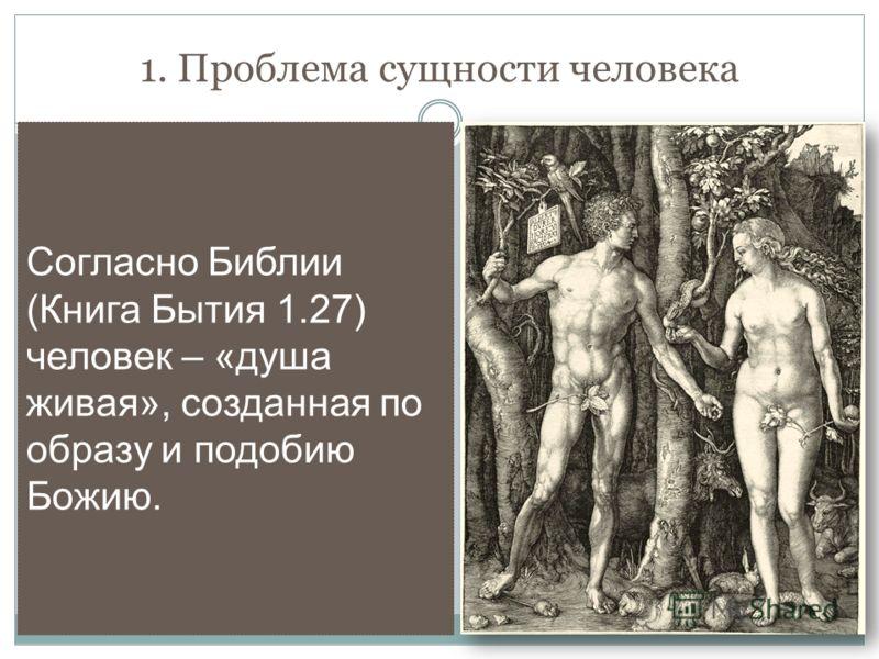 1. Проблема сущности человека Согласно Библии (Книга Бытия 1.27) человек – «душа живая», созданная по образу и подобию Божию.