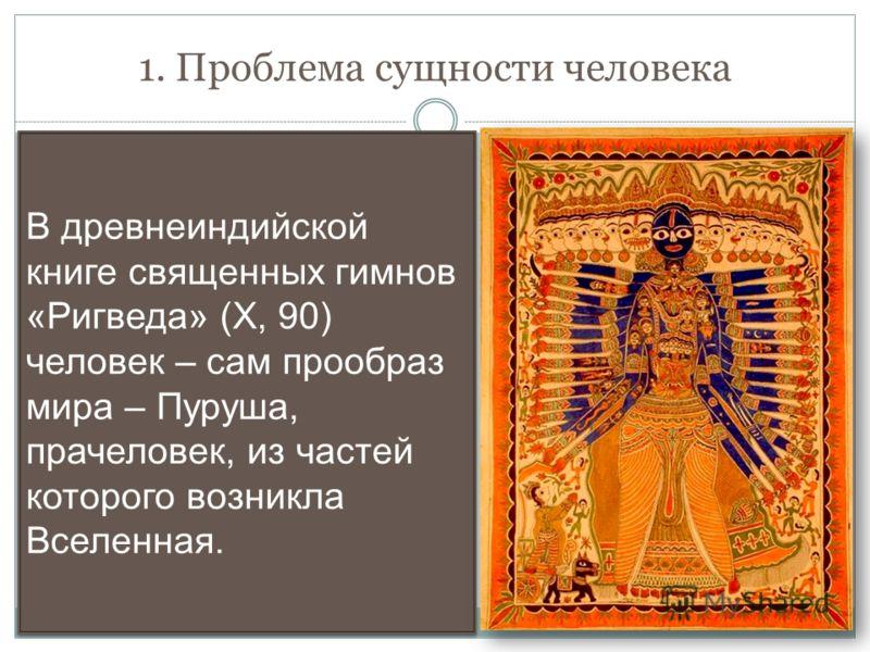 1. Проблема сущности человека В древнеиндийской книге священных гимнов «Ригведа» (Х, 90) человек – сам прообраз мира – Пуруша, прачеловек, из частей которого возникла Вселенная.