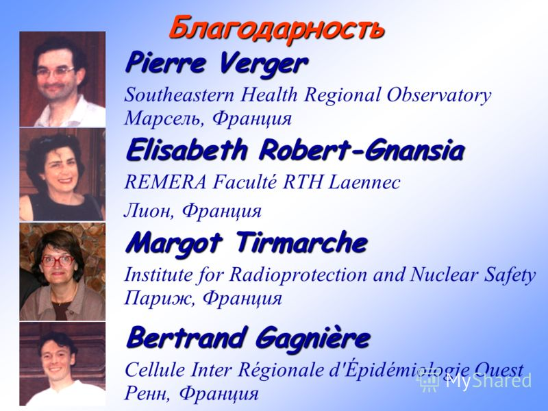Благодарность Pierre Verger Southeastern Health Regional Observatory Марсель, Франция Elisabeth Robert-Gnansia REMERA Faculté RTH Laennec Лион, Франция Margot Tirmarche Institute for Radioprotection and Nuclear Safety Париж, Франция Bertrand Gagnière