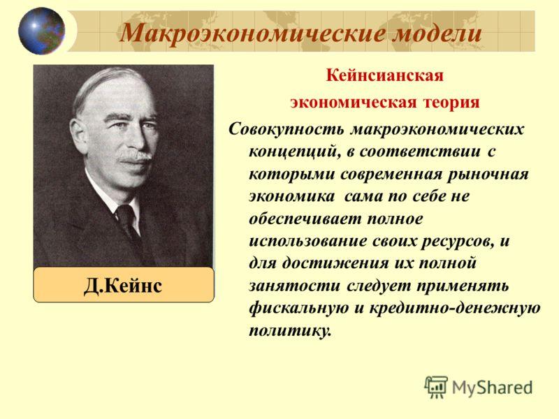 Макроэкономические модели Кейнсианская экономическая теория Совокупность макроэкономических концепций, в соответствии с которыми современная рыночная экономика сама по себе не обеспечивает полное использование своих ресурсов, и для достижения их полн