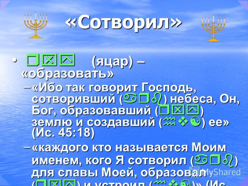 rxy (яцар) – «образовать» rxy (яцар) – «образовать» – «Ибо так говорит Господь, сотворивший ( arb ) небеса, Он, Бог, образовавший ( rxy ) землю и создавший ( hv[ ) ее» (Ис. 45:18) – «каждого кто называется Моим именем, кого Я сотворил ( arb ) для сла