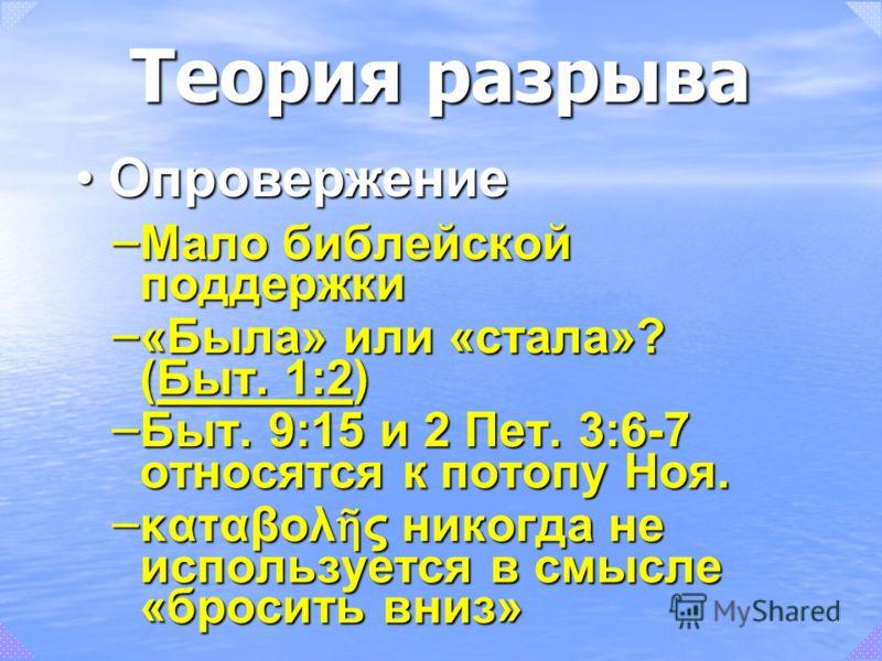 – Мало библейской поддержки – «Была» или «стала»? (Быт. 1:2) Быт. 1:2Быт. 1:2 – Быт. 9:15 и 2 Пет. 3:6-7 относятся к потопу Ноя. – καταβολ ς никогда не используется в смысле «бросить вниз» ОпровержениеОпровержение Теория разрыва
