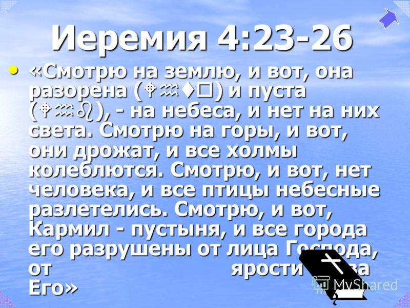 «Смотрю на землю, и вот, она разорена ( Whto ) и пуста ( Whb ), - на небеса, и нет на них света. Смотрю на горы, и вот, они дрожат, и все холмы колеблются. Смотрю, и вот, нет человека, и все птицы небесные разлетелись. Смотрю, и вот, Кармил - пустыня
