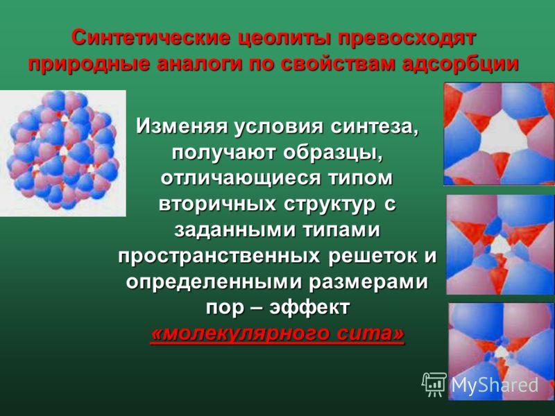 Изменяя условия синтеза, получают образцы, отличающиеся типом вторичных структур с заданными типами пространственных решеток и определенными размерами пор – эффект «молекулярного сита» Синтетические цеолиты превосходят природные аналоги по свойствам
