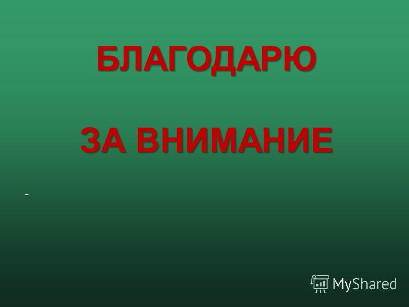 -БЛАГОДАРЮ ЗА ВНИМАНИЕ