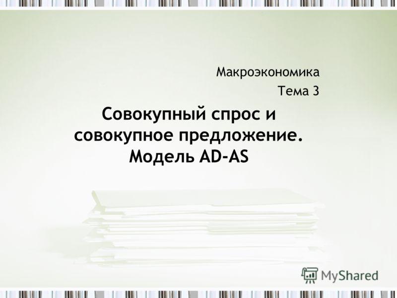 Макроэкономика Тема 3 Совокупный спрос и совокупное предложение. Модель AD-AS