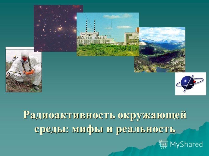 Радиоактивность окружающей среды : мифы и реальность